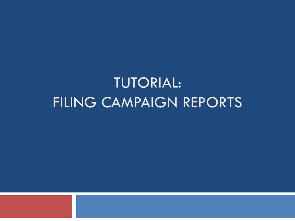 TUTORIAL: FILING CAMPAIGN REPORTS