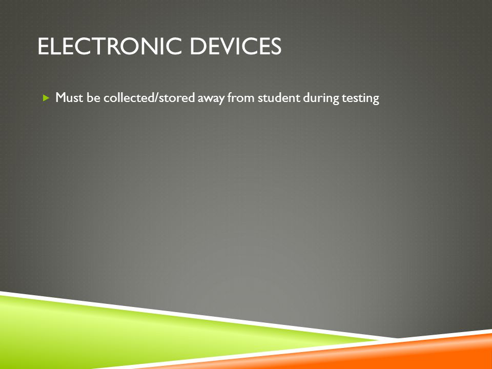 ELECTRONIC DEVICES  Must be collected/stored away from student during testing