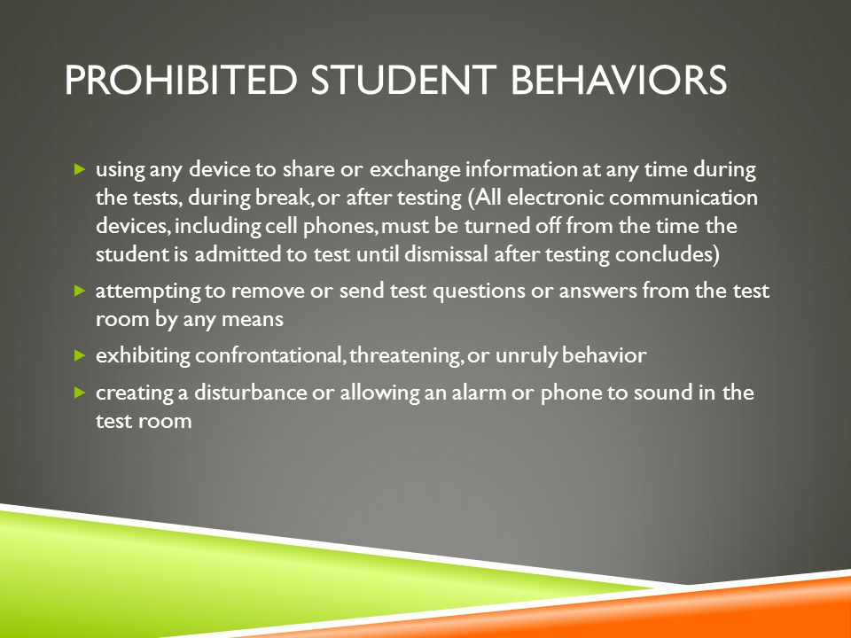 PROHIBITED STUDENT BEHAVIORS  using any device to share or exchange information at any time during the tests, during break, or after testing (All electronic communication devices, including cell phones, must be turned off from the time the student is admitted to test until dismissal after testing concludes)  attempting to remove or send test questions or answers from the test room by any means  exhibiting confrontational, threatening, or unruly behavior  creating a disturbance or allowing an alarm or phone to sound in the test room