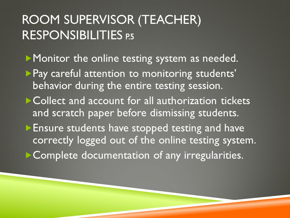 ROOM SUPERVISOR (TEACHER) RESPONSIBILITIES P.5  Monitor the online testing system as needed.