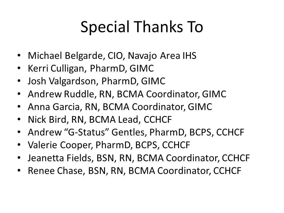 Special Thanks To Michael Belgarde, CIO, Navajo Area IHS Kerri Culligan, PharmD, GIMC Josh Valgardson, PharmD, GIMC Andrew Ruddle, RN, BCMA Coordinator, GIMC Anna Garcia, RN, BCMA Coordinator, GIMC Nick Bird, RN, BCMA Lead, CCHCF Andrew G-Status Gentles, PharmD, BCPS, CCHCF Valerie Cooper, PharmD, BCPS, CCHCF Jeanetta Fields, BSN, RN, BCMA Coordinator, CCHCF Renee Chase, BSN, RN, BCMA Coordinator, CCHCF