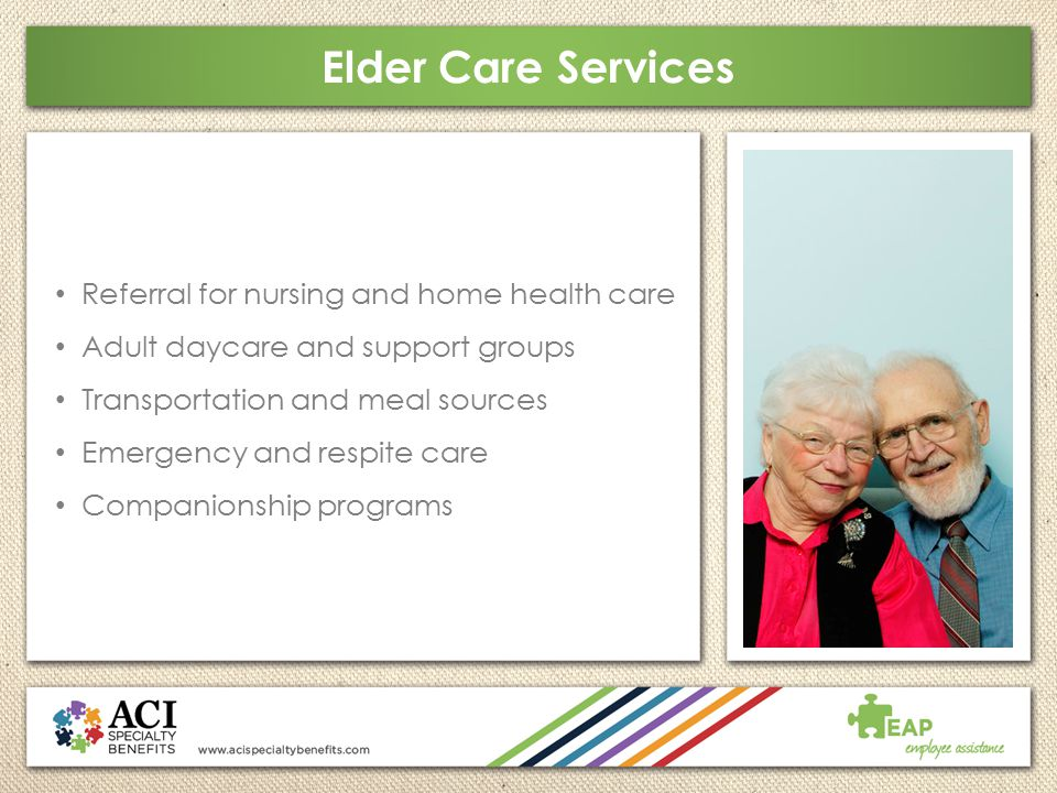 Elder Care Services Referral for nursing and home health care Adult daycare and support groups Transportation and meal sources Emergency and respite c