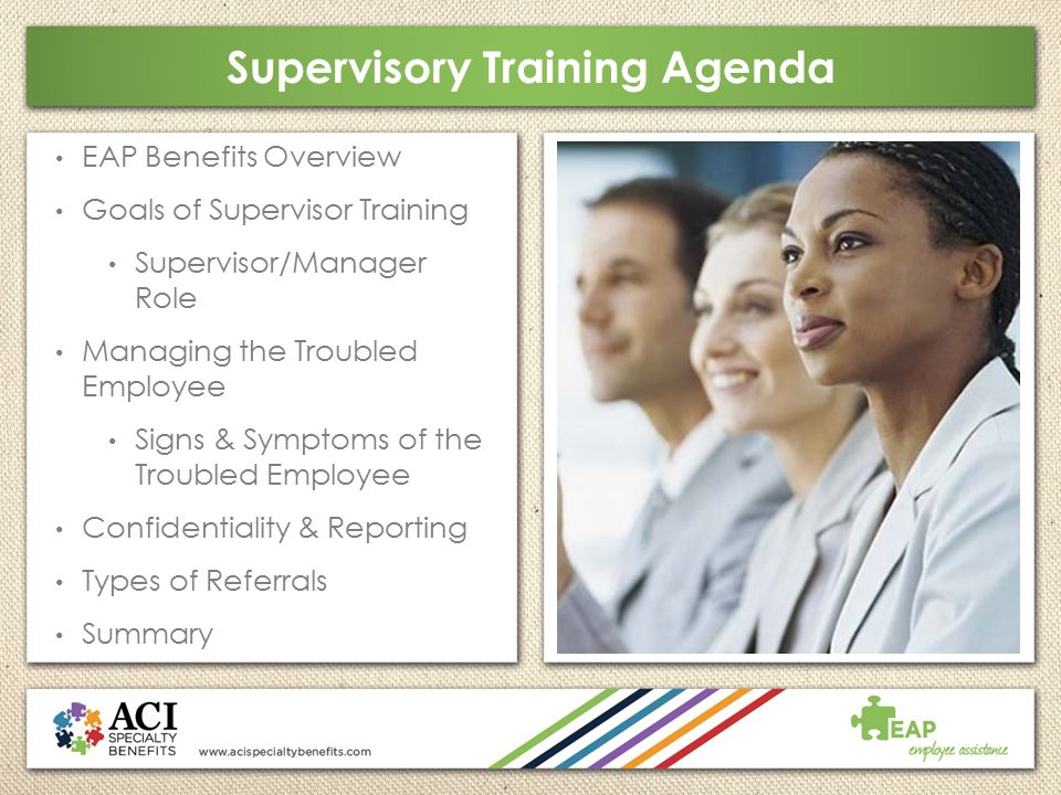 Supervisory Training Agenda EAP Benefits Overview Goals of Supervisor Training Supervisor/Manager Role Managing the Troubled Employee Signs & Symptoms