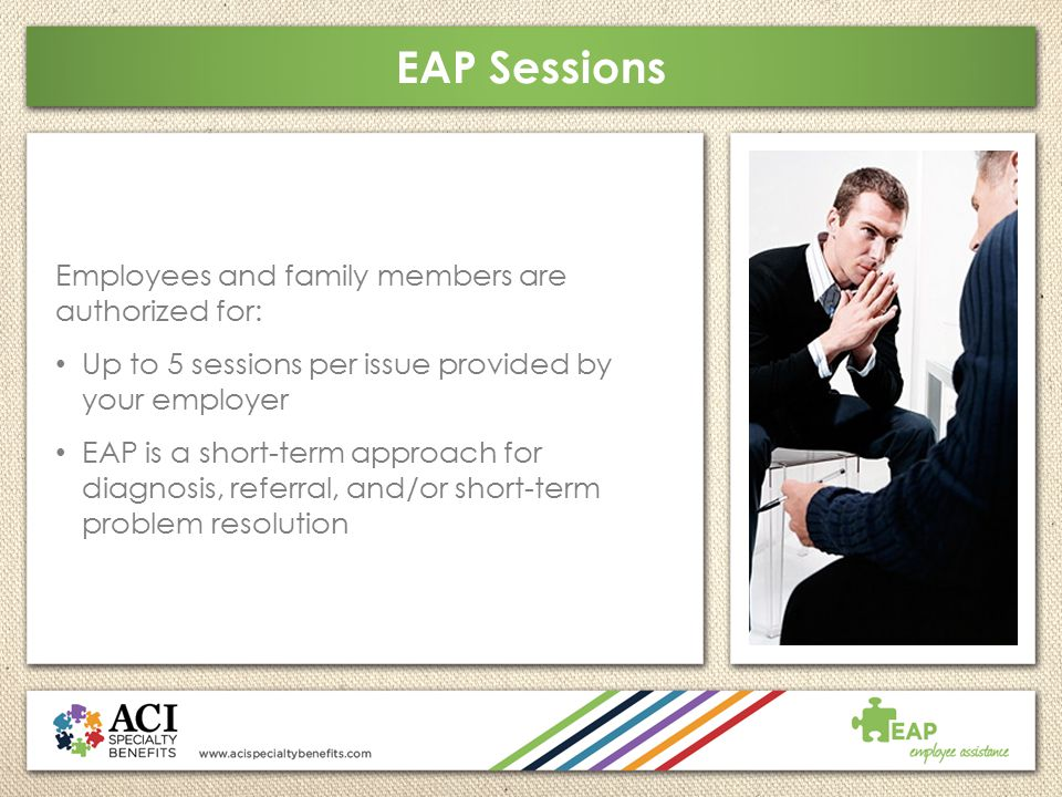 EAP Sessions Employees and family members are authorized for: Up to 5 sessions per issue provided by your employer EAP is a short-term approach for di