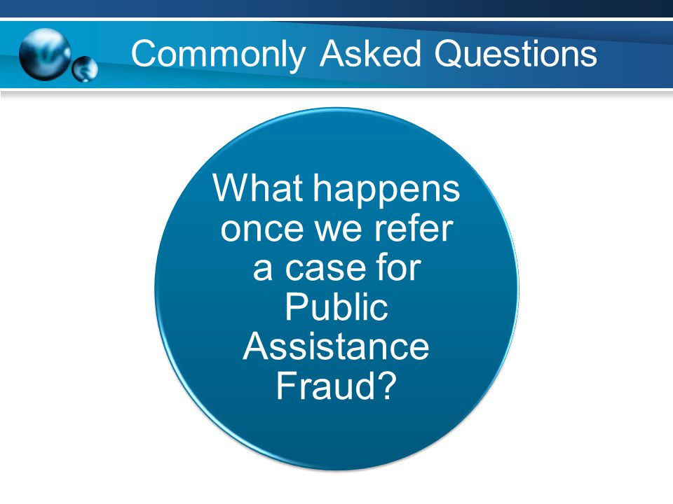 Commonly Asked Questions What happens once we refer a case for Public Assistance Fraud