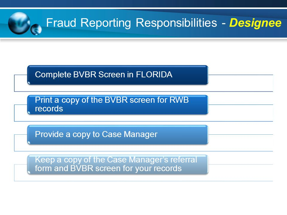 Fraud Reporting Responsibilities - Designee Complete BVBR Screen in FLORIDA Print a copy of the BVBR screen for RWB records Provide a copy to Case Manager Keep a copy of the Case Manager's referral form and BVBR screen for your records