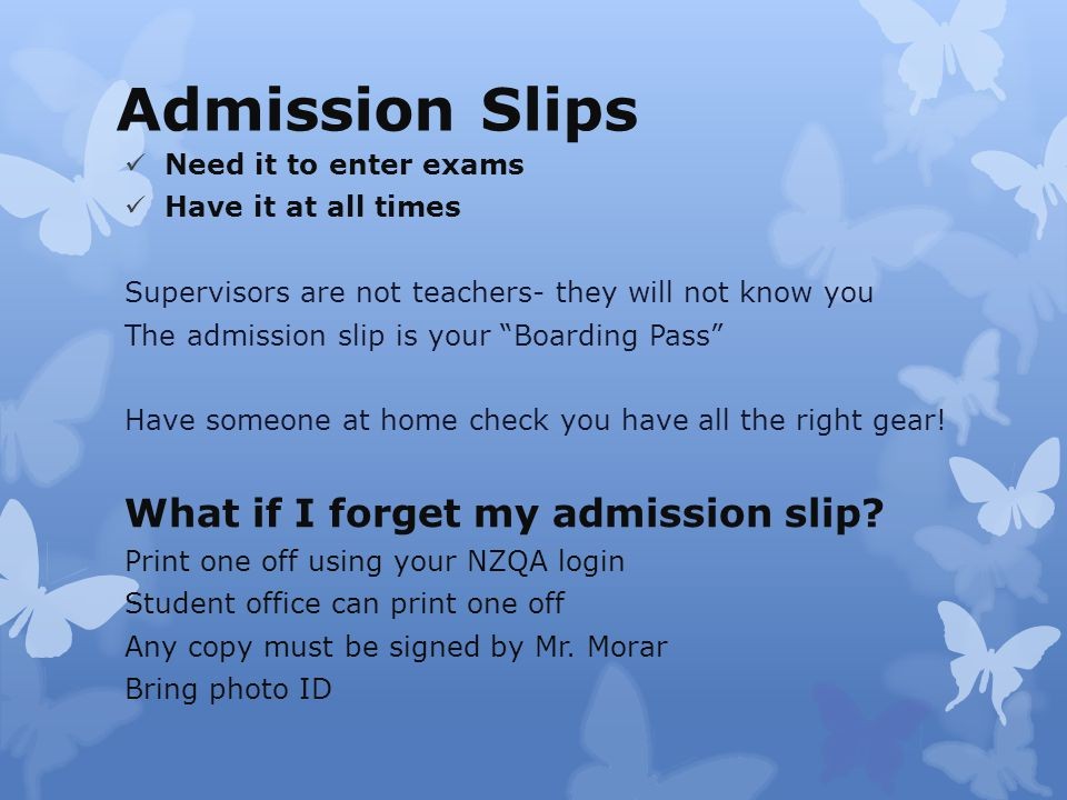 Admission Slips Need it to enter exams Have it at all times Supervisors are not teachers- they will not know you The admission slip is your Boarding Pass Have someone at home check you have all the right gear.