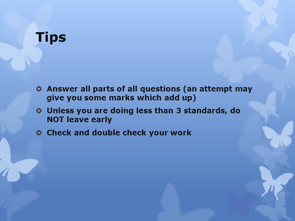 Tips  Answer all parts of all questions (an attempt may give you some marks which add up)  Unless you are doing less than 3 standards, do NOT leave early  Check and double check your work