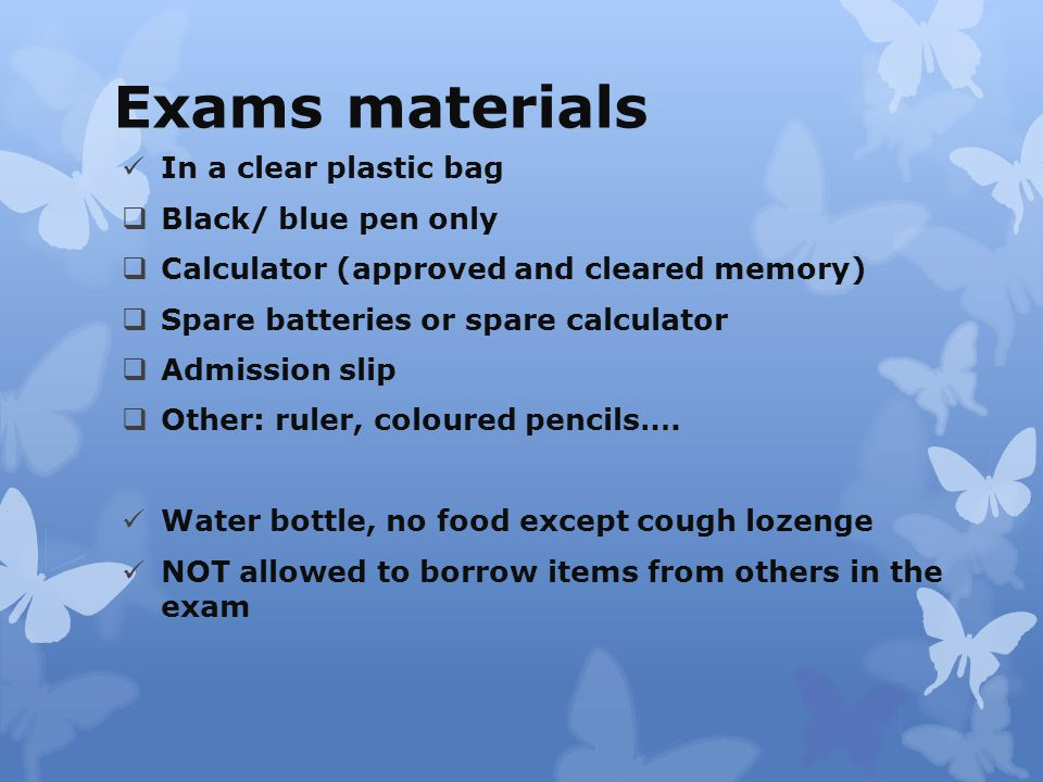 Exams materials In a clear plastic bag  Black/ blue pen only  Calculator (approved and cleared memory)  Spare batteries or spare calculator  Admission slip  Other: ruler, coloured pencils….