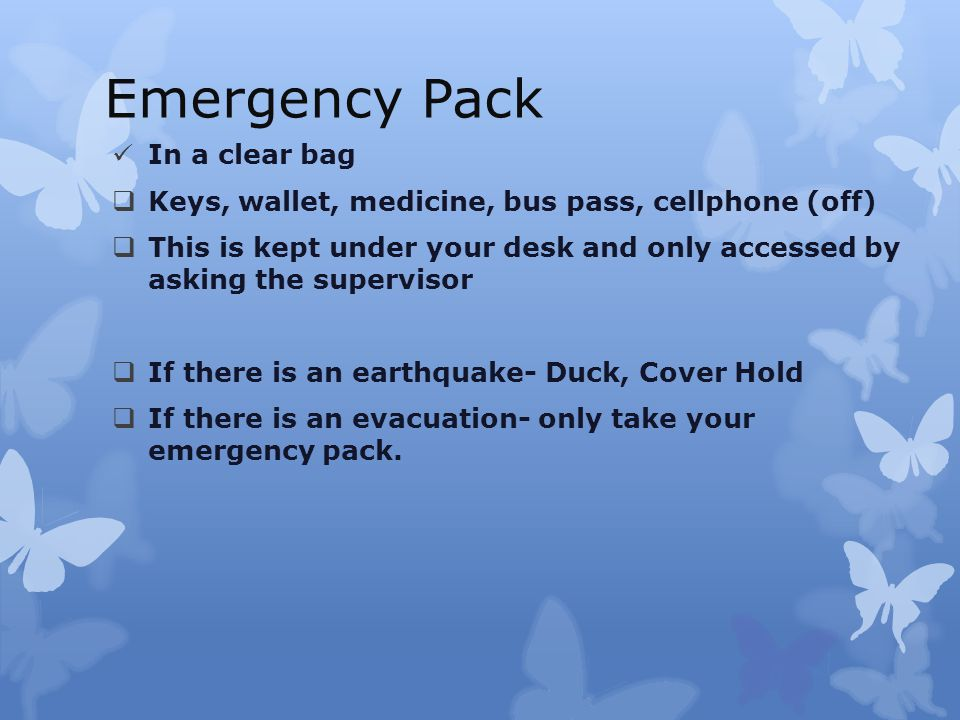 Emergency Pack In a clear bag  Keys, wallet, medicine, bus pass, cellphone (off)  This is kept under your desk and only accessed by asking the supervisor  If there is an earthquake- Duck, Cover Hold  If there is an evacuation- only take your emergency pack.