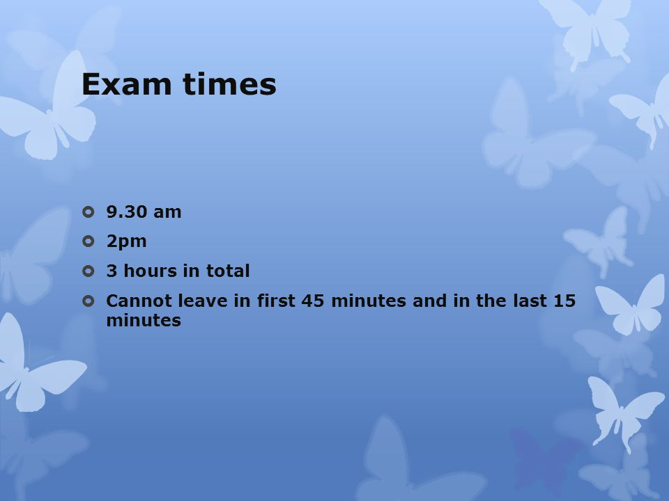 Exam times  9.30 am  2pm  3 hours in total  Cannot leave in first 45 minutes and in the last 15 minutes