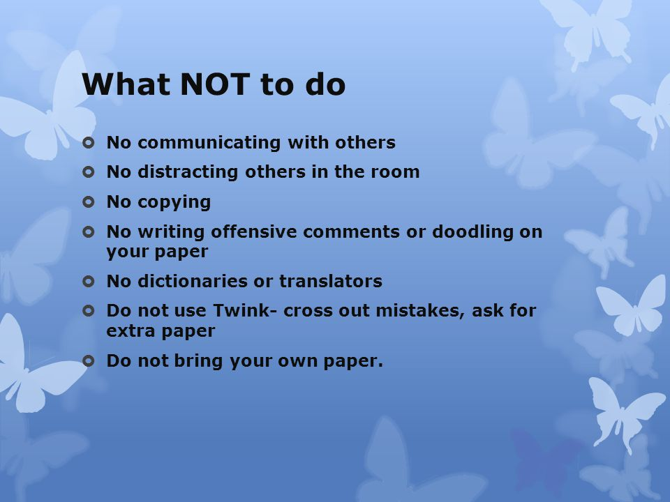 What NOT to do  No communicating with others  No distracting others in the room  No copying  No writing offensive comments or doodling on your paper  No dictionaries or translators  Do not use Twink- cross out mistakes, ask for extra paper  Do not bring your own paper.