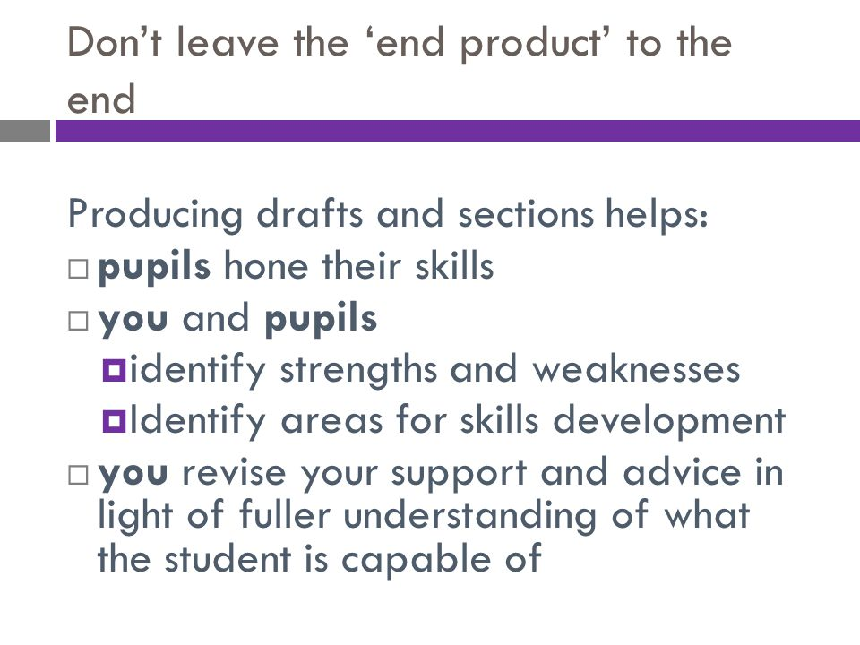 Don't leave the 'end product' to the end Producing drafts and sections helps:  pupils hone their skills  you and pupils  identify strengths and wea