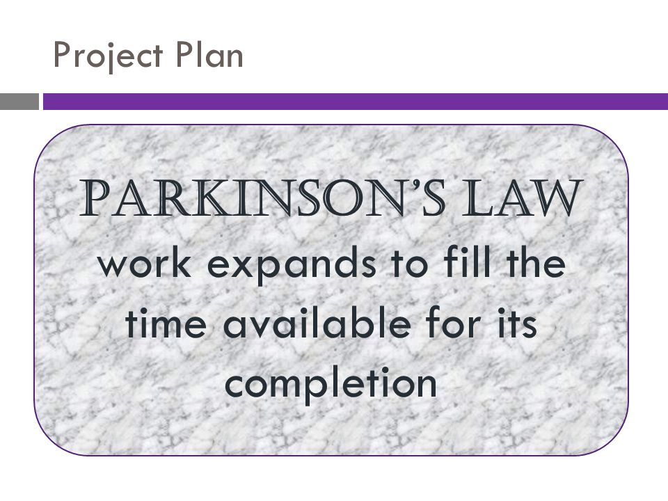 Project Plan Parkinson's Law work expands to fill the time available for its completion