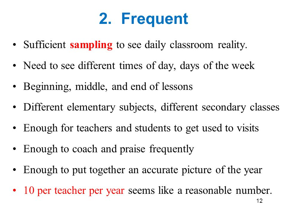 2. Frequent Sufficient sampling to see daily classroom reality. Need to see different times of day, days of the week Beginning, middle, and end of les