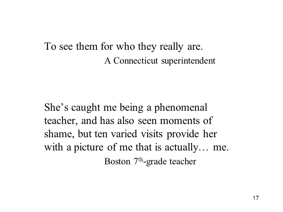 17 To see them for who they really are. A Connecticut superintendent She's caught me being a phenomenal teacher, and has also seen moments of shame, b