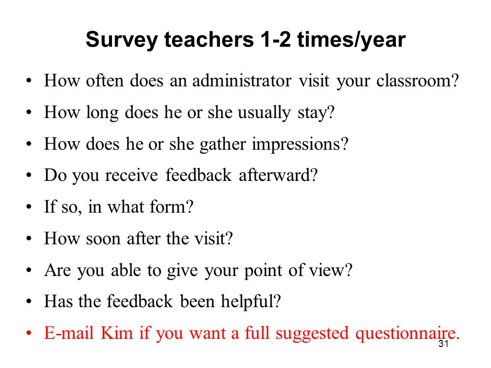 Survey teachers 1-2 times/year How often does an administrator visit your classroom? How long does he or she usually stay? How does he or she gather i