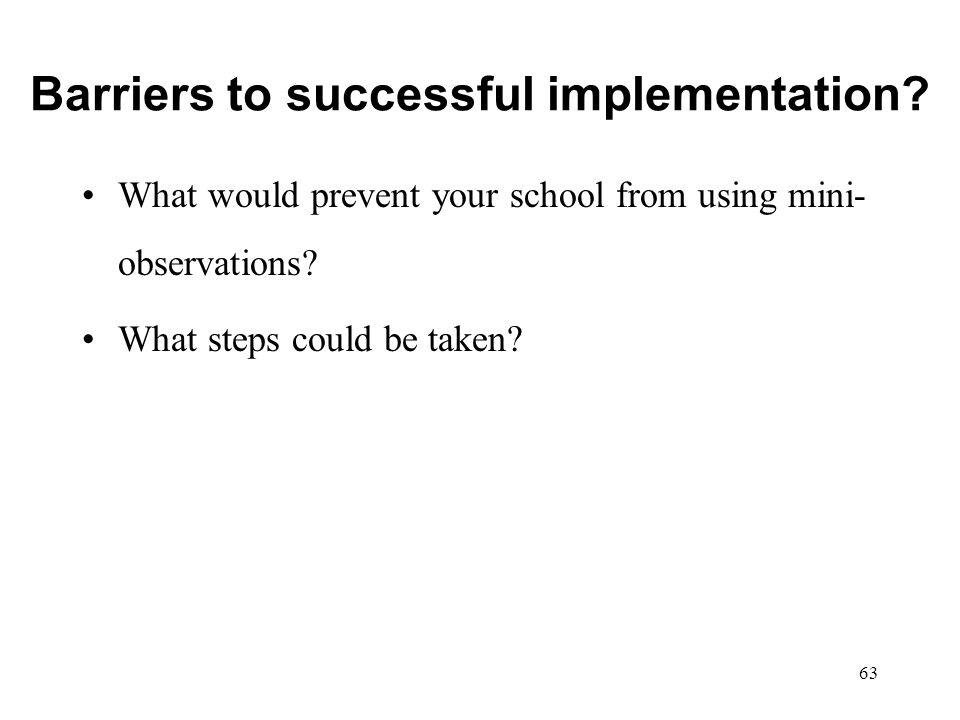 Barriers to successful implementation? What would prevent your school from using mini- observations? What steps could be taken? 63