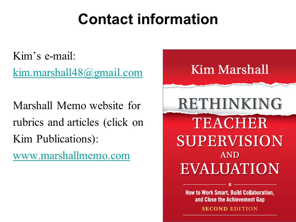 Contact information Kim's e-mail: kim.marshall48@gmail.com Marshall Memo website for rubrics and articles (click on Kim Publications): www.marshallmem