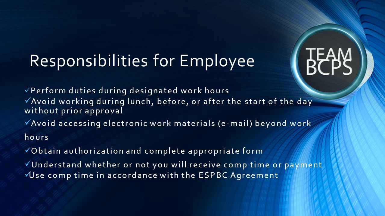 Responsibilities for Employee Perform duties during designated work hours Avoid working during lunch, before, or after the start of the day without pr