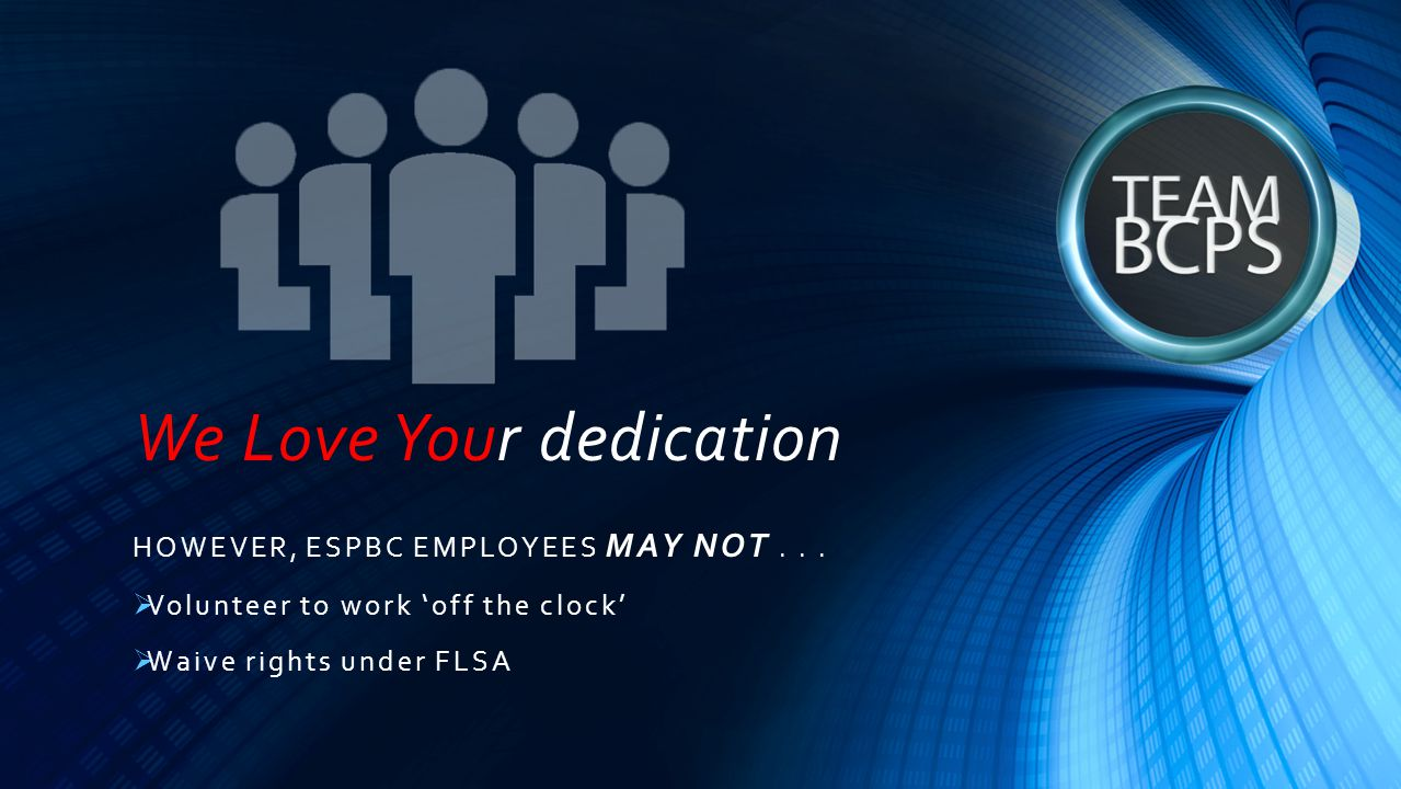 We Love Your dedication HOWEVER, ESPBC EMPLOYEES MAY NOT...  Volunteer to work 'off the clock'  Waive rights under FLSA