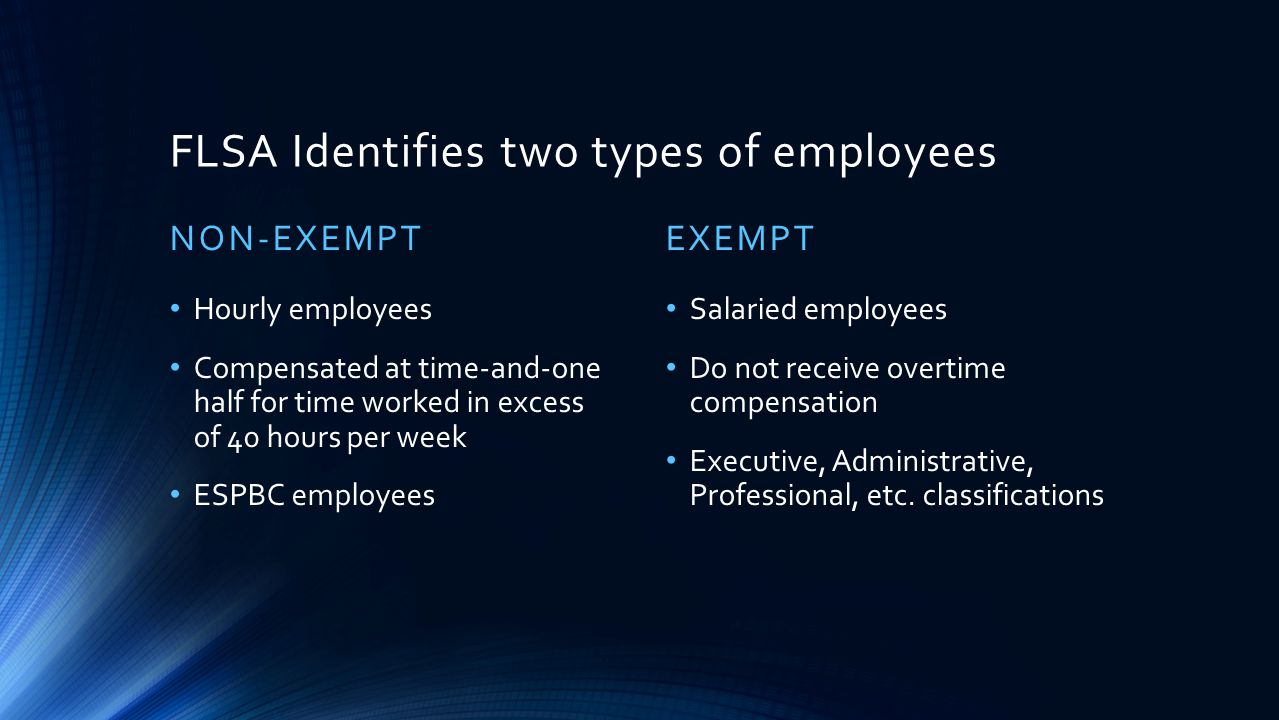 FLSA Identifies two types of employees NON-EXEMPT Hourly employees Compensated at time-and-one half for time worked in excess of 40 hours per week ESP