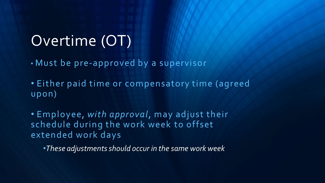 Overtime (OT) Must be pre-approved by a supervisor Either paid time or compensatory time (agreed upon) Employee, with approval, may adjust their sched