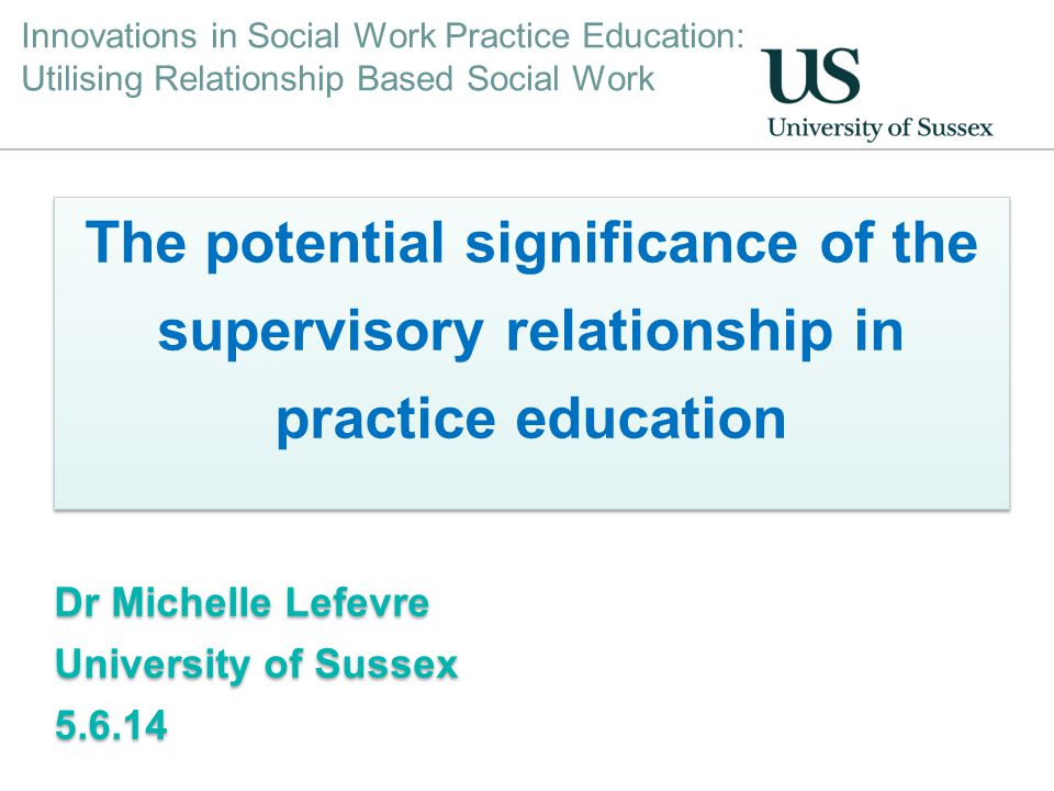 Innovations in Social Work Practice Education: Utilising Relationship Based Social Work The potential significance of the supervisory relationship in practice education Dr Michelle Lefevre University of Sussex 5.6.14 The potential significance of the supervisory relationship in practice education Dr Michelle Lefevre University of Sussex 5.6.14