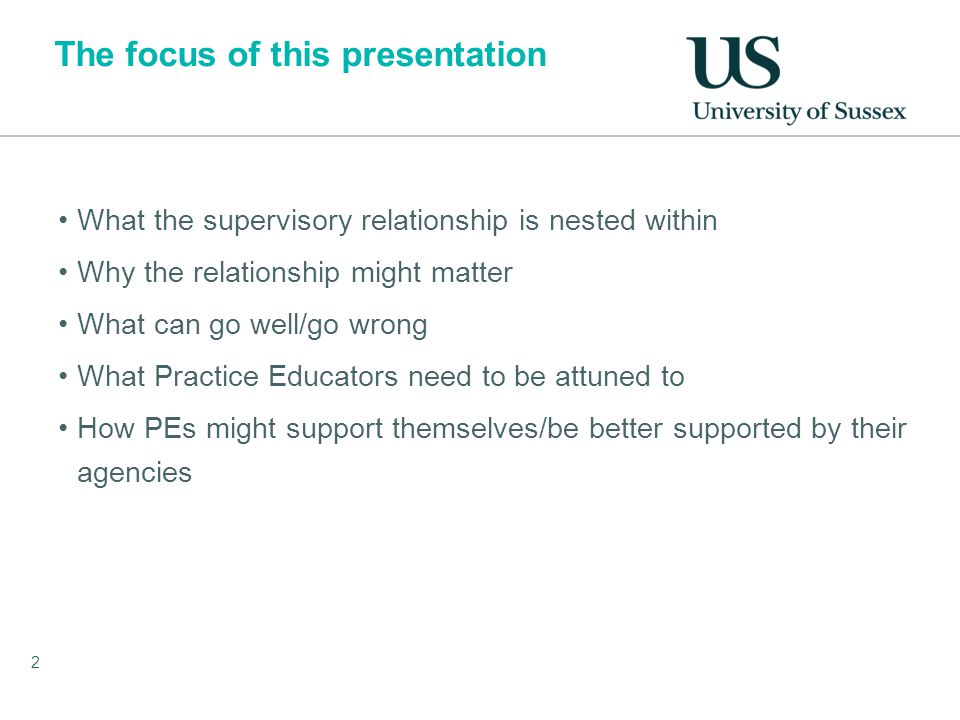 The focus of this presentation What the supervisory relationship is nested within Why the relationship might matter What can go well/go wrong What Practice Educators need to be attuned to How PEs might support themselves/be better supported by their agencies 2