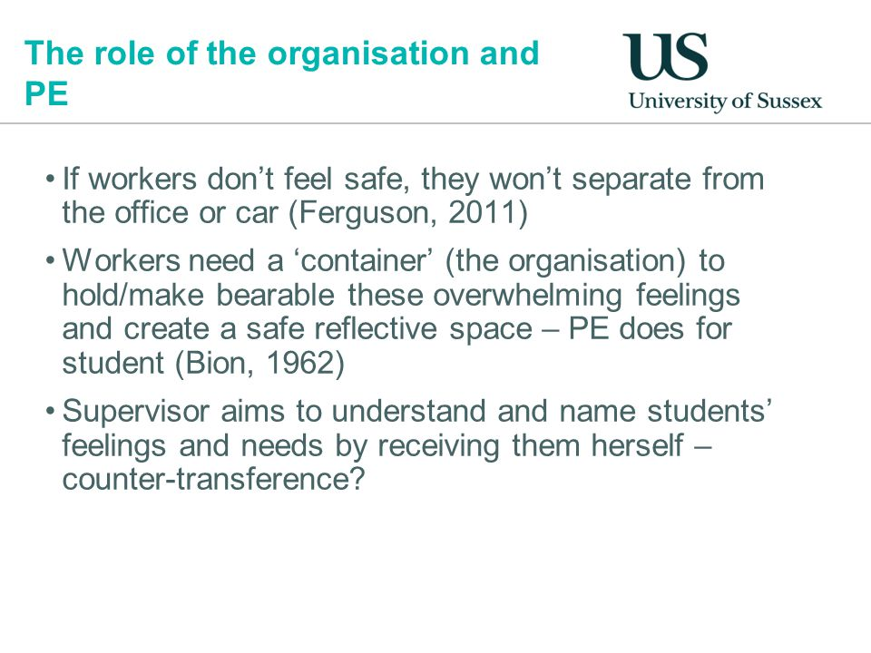 The role of the organisation and PE If workers don't feel safe, they won't separate from the office or car (Ferguson, 2011) Workers need a 'container' (the organisation) to hold/make bearable these overwhelming feelings and create a safe reflective space – PE does for student (Bion, 1962) Supervisor aims to understand and name students' feelings and needs by receiving them herself – counter-transference