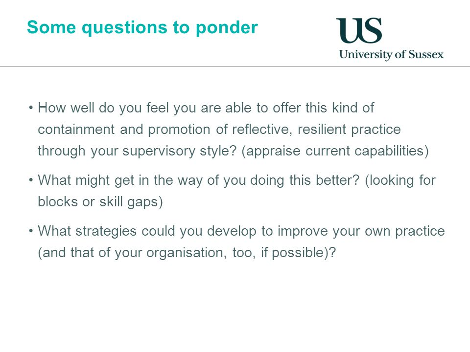 Some questions to ponder How well do you feel you are able to offer this kind of containment and promotion of reflective, resilient practice through your supervisory style.