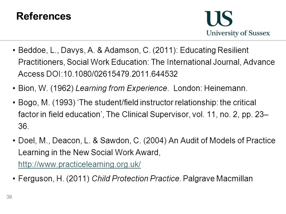 References Beddoe, L., Davys, A. & Adamson, C. (2011): Educating Resilient Practitioners, Social Work Education: The International Journal, Advance Ac