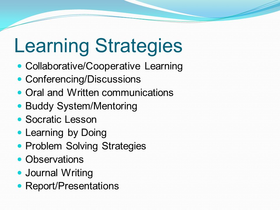 Learning Strategies Collaborative/Cooperative Learning Conferencing/Discussions Oral and Written communications Buddy System/Mentoring Socratic Lesson Learning by Doing Problem Solving Strategies Observations Journal Writing Report/Presentations