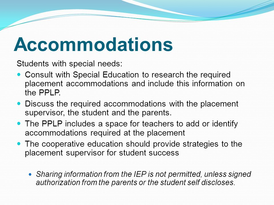 Accommodations Students with special needs: Consult with Special Education to research the required placement accommodations and include this information on the PPLP.