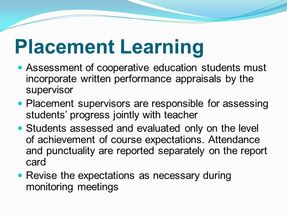 Placement Learning Assessment of cooperative education students must incorporate written performance appraisals by the supervisor Placement supervisors are responsible for assessing students' progress jointly with teacher Students assessed and evaluated only on the level of achievement of course expectations.