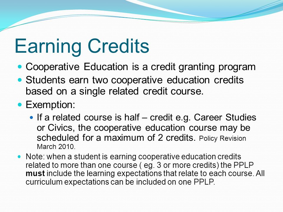 Earning Credits Cooperative Education is a credit granting program Students earn two cooperative education credits based on a single related credit course.