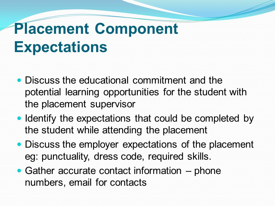 Placement Component Expectations Discuss the educational commitment and the potential learning opportunities for the student with the placement supervisor Identify the expectations that could be completed by the student while attending the placement Discuss the employer expectations of the placement eg: punctuality, dress code, required skills.