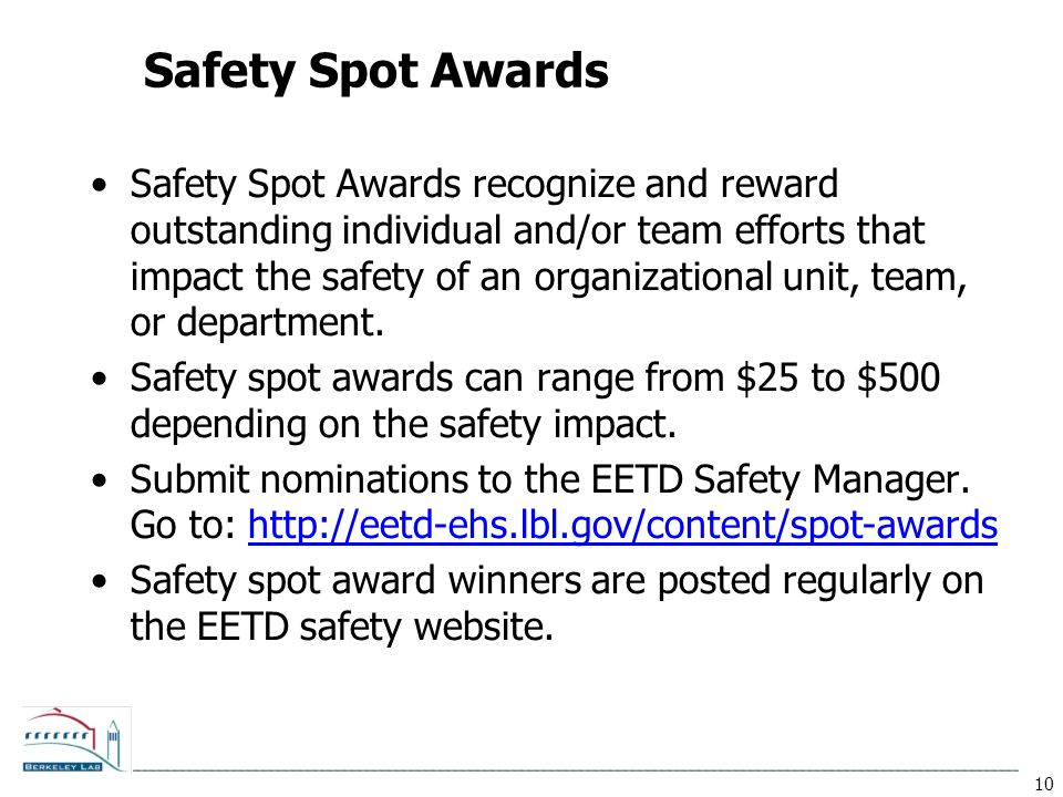 10 Safety Spot Awards Safety Spot Awards recognize and reward outstanding individual and/or team efforts that impact the safety of an organizational u