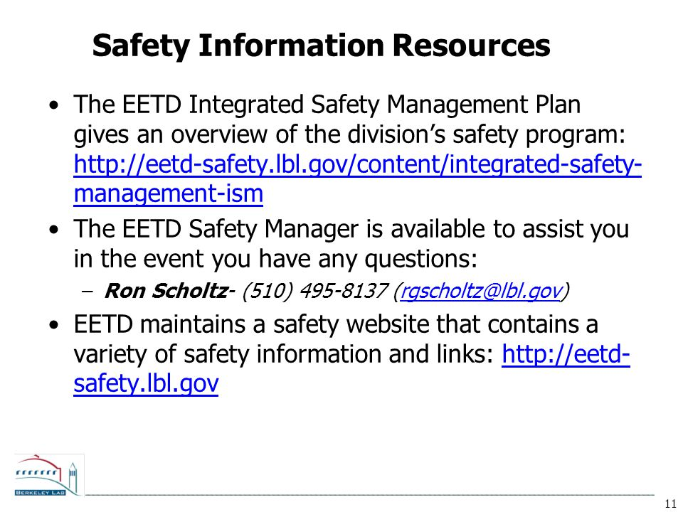11 Safety Information Resources The EETD Integrated Safety Management Plan gives an overview of the division's safety program: http://eetd-safety.lbl.gov/content/integrated-safety- management-ism http://eetd-safety.lbl.gov/content/integrated-safety- management-ism The EETD Safety Manager is available to assist you in the event you have any questions: –Ron Scholtz- (510) 495-8137 (rgscholtz@lbl.gov)rgscholtz@lbl.gov EETD maintains a safety website that contains a variety of safety information and links: http://eetd- safety.lbl.govhttp://eetd- safety.lbl.gov