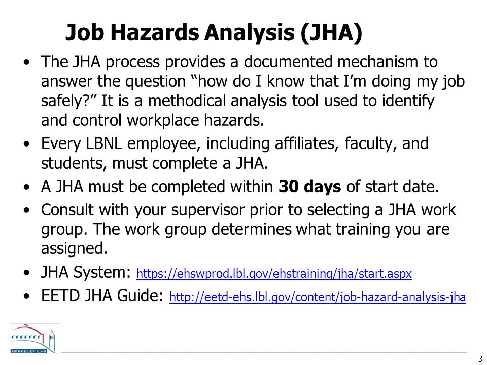 3 Job Hazards Analysis (JHA) The JHA process provides a documented mechanism to answer the question how do I know that I'm doing my job safely? It is a methodical analysis tool used to identify and control workplace hazards.
