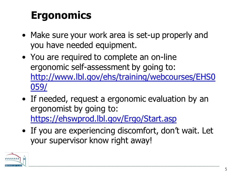 5 Ergonomics Make sure your work area is set-up properly and you have needed equipment. You are required to complete an on-line ergonomic self-assessm
