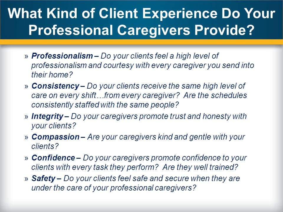 What Kind of Client Experience Do Your Professional Caregivers Provide? »Professionalism – Do your clients feel a high level of professionalism and co