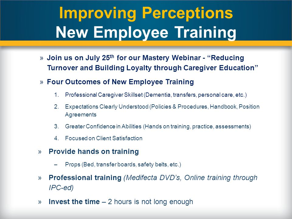 "Improving Perceptions New Employee Training »Join us on July 25 th for our Mastery Webinar - ""Reducing Turnover and Building Loyalty through Caregiver"