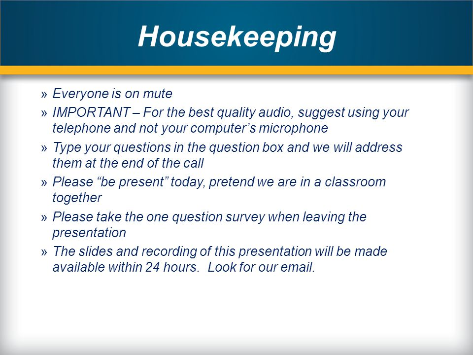 Housekeeping »Everyone is on mute »IMPORTANT – For the best quality audio, suggest using your telephone and not your computer's microphone »Type your