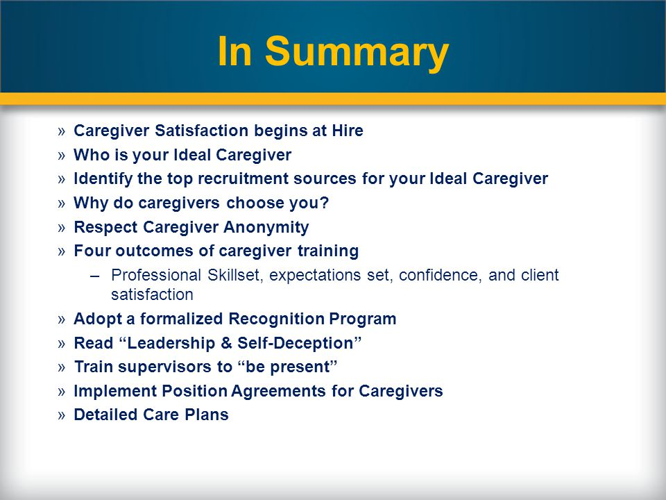 In Summary »Caregiver Satisfaction begins at Hire »Who is your Ideal Caregiver »Identify the top recruitment sources for your Ideal Caregiver »Why do