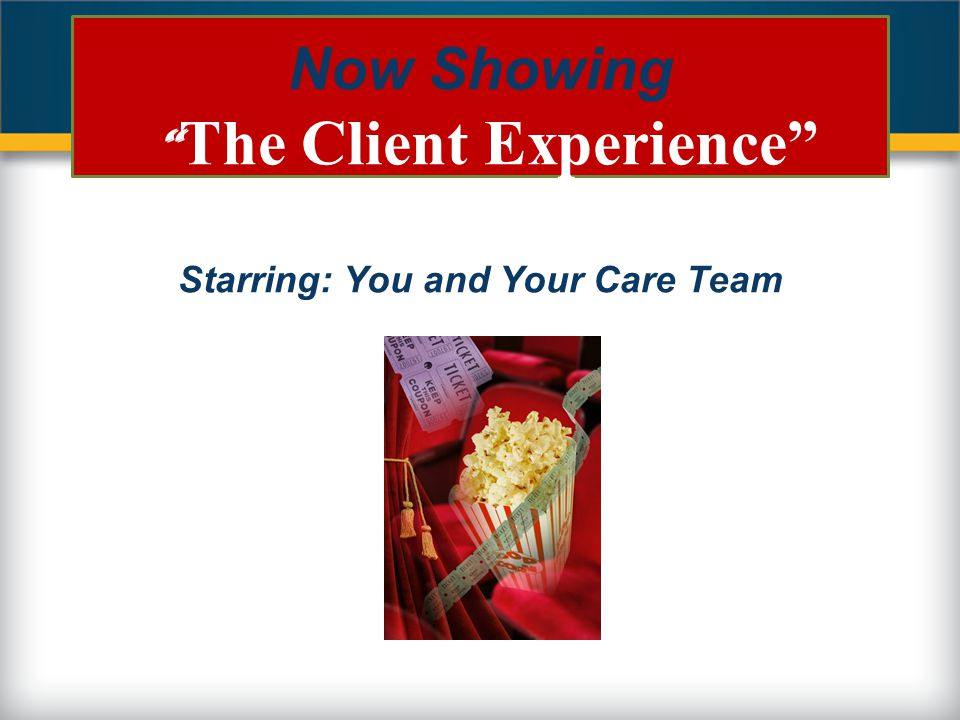 "Now Showing "" The Client Experience"" Starring: You and Your Care Team"