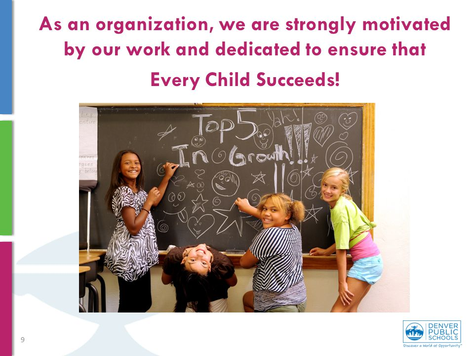 As an organization, we are strongly motivated by our work and dedicated to ensure that Every Child Succeeds! 9