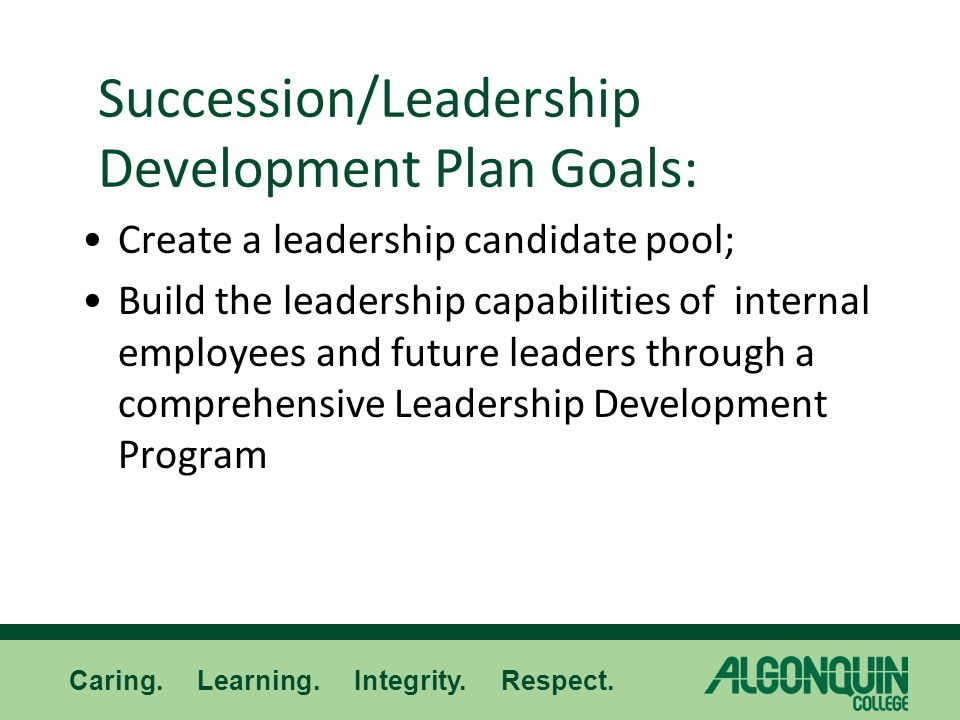 Caring. Learning. Integrity. Respect. Succession/Leadership Development Plan Goals: Create a leadership candidate pool; Build the leadership capabilit