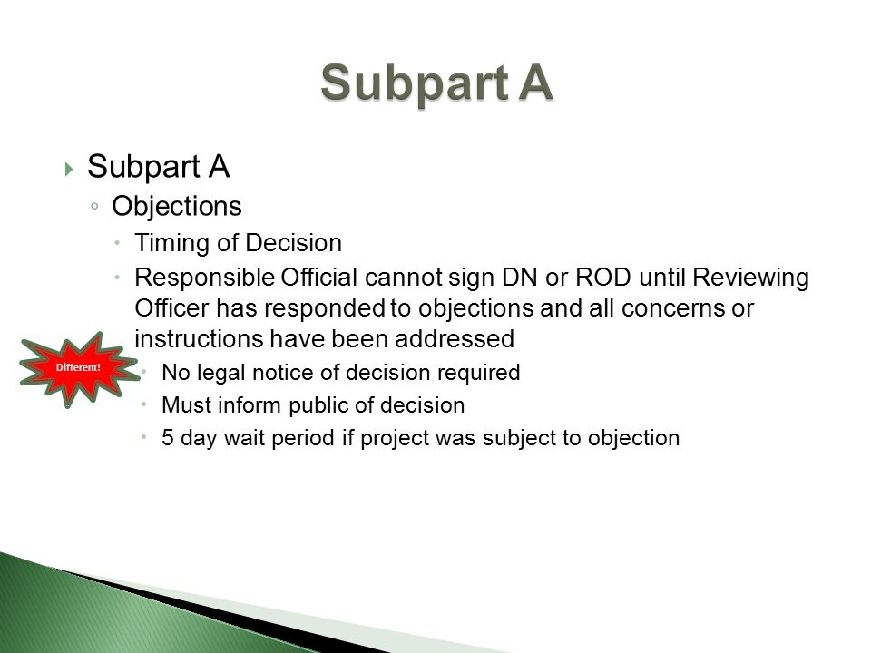  Subpart A ◦ Objections  Timing of Decision  Responsible Official cannot sign DN or ROD until Reviewing Officer has responded to objections and all concerns or instructions have been addressed  No legal notice of decision required  Must inform public of decision  5 day wait period if project was subject to objection Different!