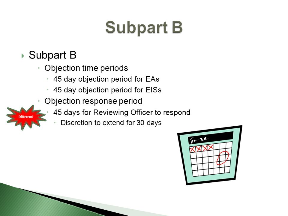  Subpart B  Objection time periods  45 day objection period for EAs  45 day objection period for EISs  Objection response period  45 days for Reviewing Officer to respond  Discretion to extend for 30 days Different!